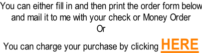 You can either fill in and then print the order form below and mail it to me with your check or Money Order Or You can charge your purchase by clicking HERE
