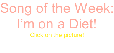 Song of the Week: I'm on a Diet! Click on the picture!