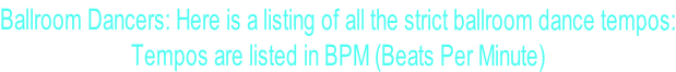 Ballroom Dancers: Here is a listing of all the strict ballroom dance tempos: Tempos are listed in BPM (Beats Per Minute)